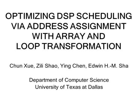 OPTIMIZING DSP SCHEDULING VIA ADDRESS ASSIGNMENT WITH ARRAY AND LOOP TRANSFORMATION Chun Xue, Zili Shao, Ying Chen, Edwin H.-M. Sha Department of Computer.
