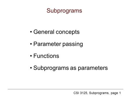 CSI 3125, Subprograms, page 1 Subprograms General concepts Parameter passing Functions Subprograms as parameters.