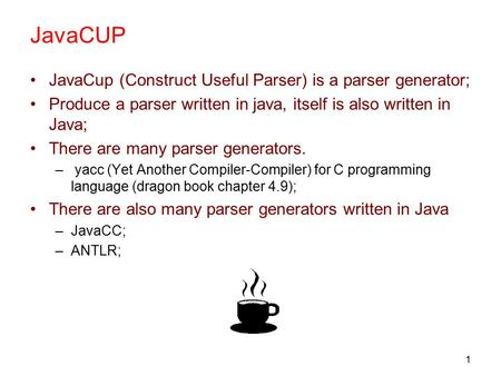 1 JavaCUP JavaCup (Construct Useful Parser) is a parser generator; Produce a parser written in java, itself is also written in Java; There are many parser.