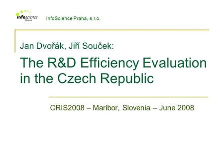 Jan Dvořák, Jiří Souček : The R&D Efficiency Evaluation in the Czech Republic CRIS2008 – Maribor, Slovenia – June 2008 InfoScience Praha, s.r.o.