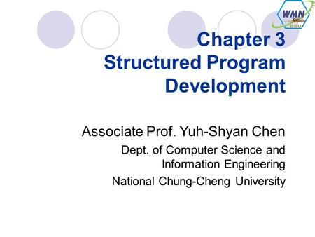 Chapter 3 Structured Program Development Associate Prof. Yuh-Shyan Chen Dept. of Computer Science and Information Engineering National Chung-Cheng University.