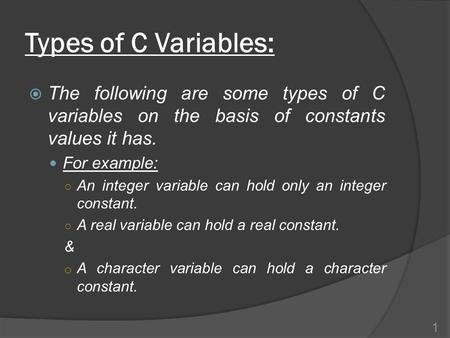 Types of C Variables:  The following are some types of C variables on the basis of constants values it has. For example: ○ An integer variable can hold.