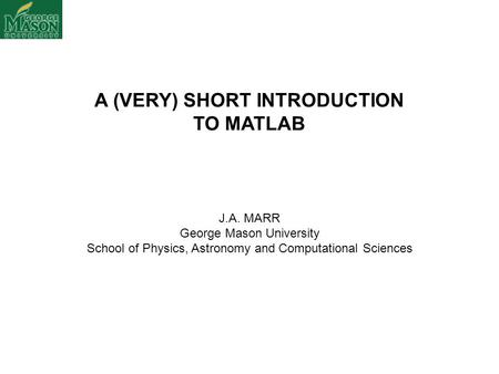 A (VERY) SHORT INTRODUCTION TO MATLAB J.A. MARR George Mason University School of Physics, Astronomy and Computational Sciences.