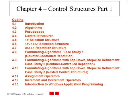  2002 Prentice Hall. All rights reserved. 1 Chapter 4 – Control Structures Part 1 Outline 4.1 Introduction 4.2 Algorithms 4.3 Pseudocode 4.4 Control Structures.
