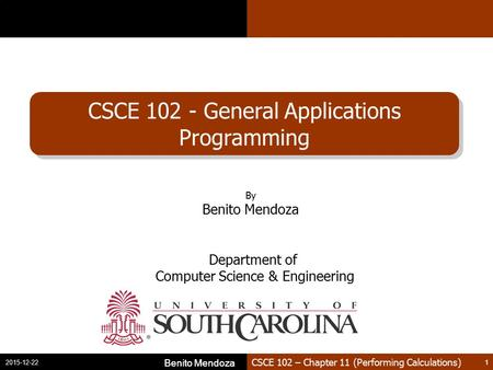 CSCE 102 – Chapter 11 (Performing Calculations) CSCE 102 - General Applications Programming Benito Mendoza 1 2015-12-22 Benito Mendoza 1 By Benito Mendoza.