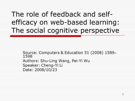1 The role of feedback and self- efficacy on web-based learning: The social cognitive perspective Source: Computers & Education 51 (2008) 1589 – 1598 Authors: