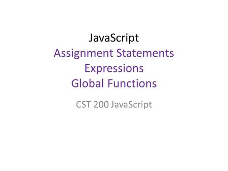 JavaScript Assignment Statements Expressions Global Functions CST 200 JavaScript.