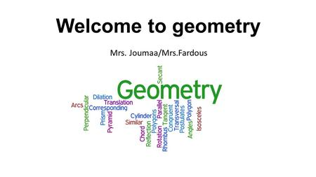 Welcome to geometry Mrs. Joumaa/Mrs.Fardous. Textbook: Prentice Hall Mathematics-Geometry www.pearsonsucessnet.com user: Dearborn1516 password: Pioneers!