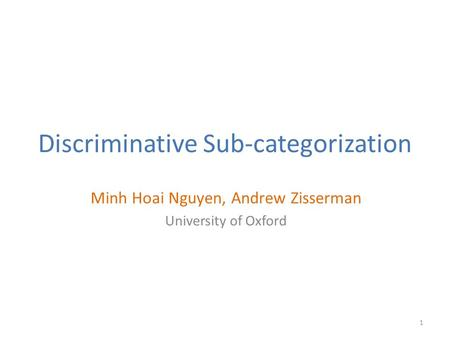 Discriminative Sub-categorization Minh Hoai Nguyen, Andrew Zisserman University of Oxford 1.