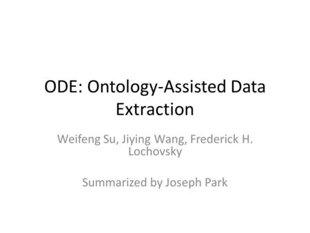 ODE: Ontology-Assisted Data Extraction Weifeng Su, Jiying Wang, Frederick H. Lochovsky Summarized by Joseph Park.