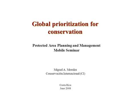 Global prioritization for conservation Protected Area Planning and Management Mobile Seminar Costa Rica June 2008 Miguel A. Morales Conservación Internacional.