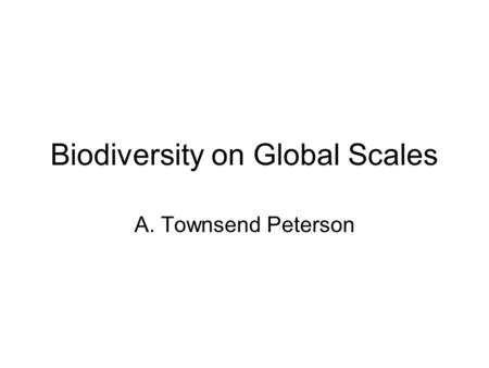 Biodiversity on Global Scales A. Townsend Peterson.