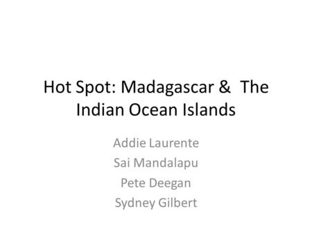 Hot Spot: Madagascar & The Indian Ocean Islands Addie Laurente Sai Mandalapu Pete Deegan Sydney Gilbert.