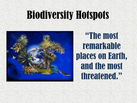 "Biodiversity Hotspots ""The most remarkable places on Earth, and the most threatened."""