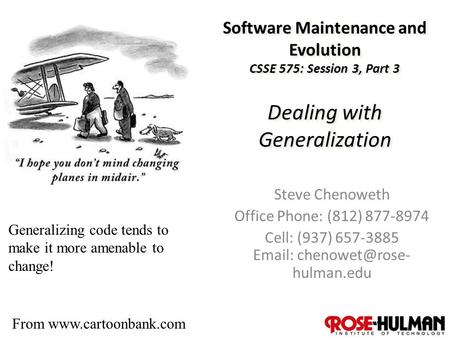 1 Software Maintenance and Evolution CSSE 575: Session 3, Part 3 Dealing with Generalization Steve Chenoweth Office Phone: (812) 877-8974 Cell: (937) 657-3885.