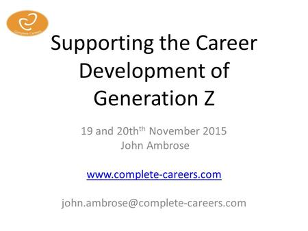 Supporting the Career Development of Generation Z 19 and 20th th November 2015 John Ambrose