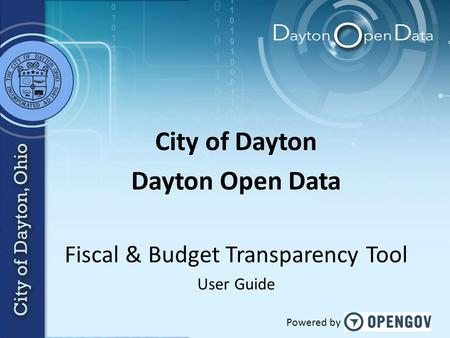 City of Dayton Dayton Open Data Fiscal & Budget Transparency Tool User Guide Powered by.