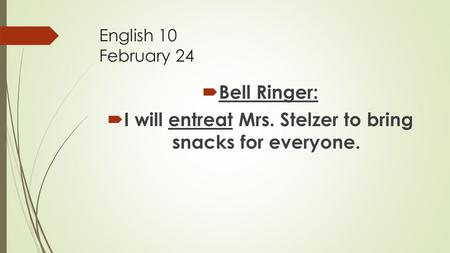 English 10 February 24  Bell Ringer:  I will entreat Mrs. Stelzer to bring snacks for everyone.