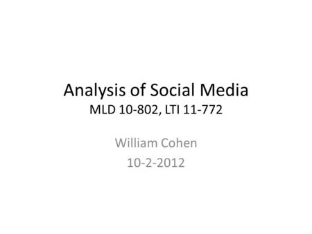 Analysis of Social Media MLD 10-802, LTI 11-772 William Cohen 10-2-2012.