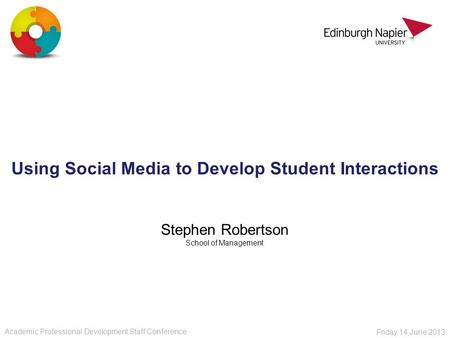 Using Social Media to Develop Student Interactions Stephen Robertson School of Management Academic Professional Development Staff Conference Friday 14.