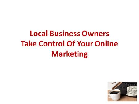 Local Business Owners Take Control Of Your Online Marketing.