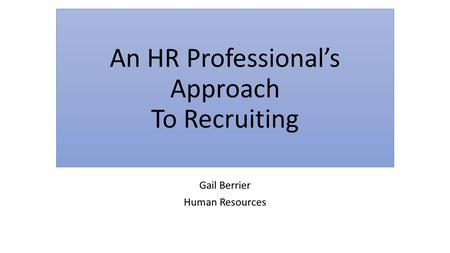 An HR Professional's Approach To Recruiting Gail Berrier Human Resources.