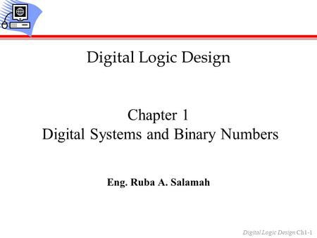 Digital Logic Design Ch1-1 Chapter 1 Digital Systems and Binary Numbers Eng. Ruba A. Salamah Digital Logic Design.