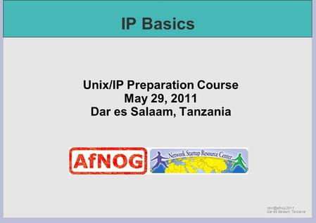 2011 Dar es Salaam, Tanzania IP Basics Unix/IP Preparation Course May 29, 2011 Dar es Salaam, Tanzania.