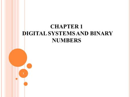 1 CHAPTER 1 DIGITAL SYSTEMS AND BINARY NUMBERS 2 O UTLINE OF C HAPTER 1 1.1 Digital Systems 1.2 Binary Numbers 1.3 Number-base Conversions 1.4 Octal.