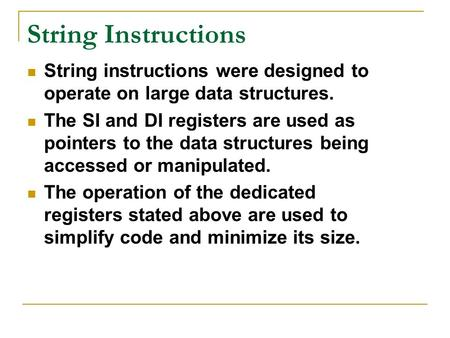 String Instructions String instructions were designed to operate on large data structures. The SI and DI registers are used as pointers to the data structures.