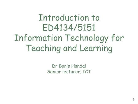 Introduction to ED4134/5151 Information Technology for Teaching and Learning Dr Boris Handal Senior lecturer, ICT 1.