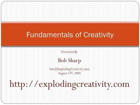 Fundamentals of Creativity Presented By Bob Sharp August 13 th, 2009