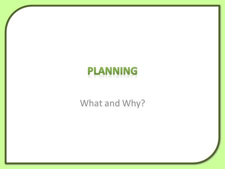 What and Why?. What planning is Why we plan How to start planning using mind mapping.