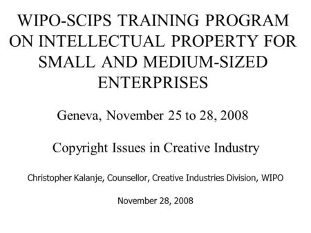 WIPO-SCIPS TRAINING PROGRAM ON INTELLECTUAL PROPERTY FOR SMALL AND MEDIUM-SIZED ENTERPRISES Geneva, November 25 to 28, 2008 Copyright Issues in Creative.