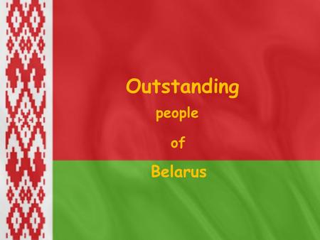 Outstanding people of Belarus. Our republic has rich historic and cultural traditions. We can speak about different people who promoted the development.