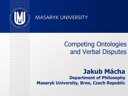 Competing Ontologies and Verbal Disputes Jakub Mácha Department of Philosophy Masaryk University, Brno, Czech Republic.