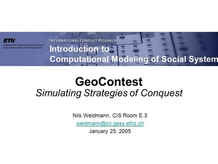 Introduction to Computational Modeling of Social Systems GeoContest Simulating Strategies of Conquest Nils Weidmann, CIS Room E.3