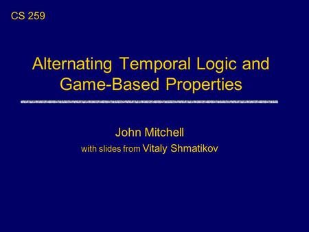 Alternating Temporal Logic and Game-Based Properties CS 259 John Mitchell with slides from Vitaly Shmatikov.