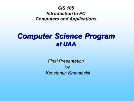 CIS 105 Introduction to PC Computers and Applications Computer Science Program at UAA Final Presentation by Konstantin Khavanskii.