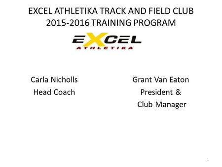 EXCEL ATHLETIKA TRACK AND FIELD CLUB 2015-2016 TRAINING PROGRAM Carla Nicholls Head Coach Grant Van Eaton President & Club Manager 1.