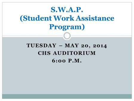 TUESDAY – MAY 20, 2014 CHS AUDITORIUM 6:00 P.M. S.W.A.P. (Student Work Assistance Program)
