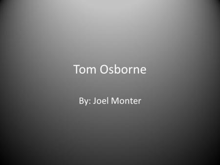 Tom Osborne By: Joel Monter. Early Life Tom Osborne was born on February 23, 1937. Grew up in Hastings, Ne. Was a star athlete while growing up.