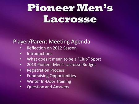 "Pioneer Men's Lacrosse Player/Parent Meeting Agenda Reflection on 2012 Season Introductions What does it mean to be a ""Club"" Sport 2013 Pioneer Men's Lacrosse."