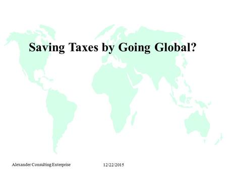 Alexander Consulting Enterprise 12/22/2015 Saving Taxes by Going Global?
