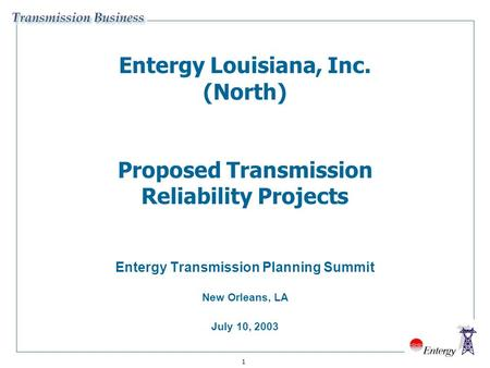 1 Entergy Louisiana, Inc. (North) Proposed Transmission Reliability Projects Entergy Transmission Planning Summit New Orleans, LA July 10, 2003.