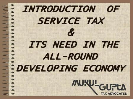 INTRODUCTION OF SERVICE TAX & ITS NEED IN THE ALL-ROUND DEVELOPING ECONOMY.