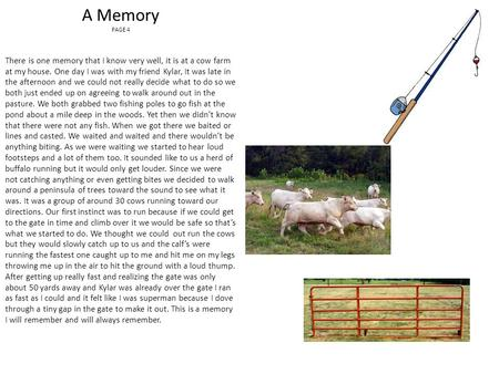 A Memory PAGE 4 There is one memory that I know very well, it is at a cow farm at my house. One day I was with my friend Kylar, It was late in the afternoon.