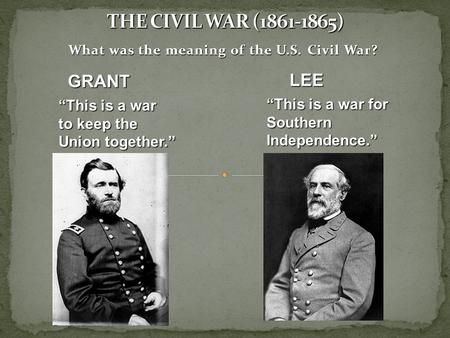 "What was the meaning of the U.S. Civil War? GRANT ""This is a war to keep the Union together."" ""This is a war for Southern Independence."" LEE."
