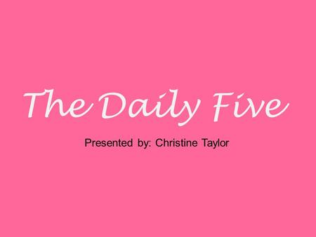 The Daily Five Presented by: Christine Taylor. Are you asked to…. Differentiate your instruction? Teach children in small groups? Confer individually.