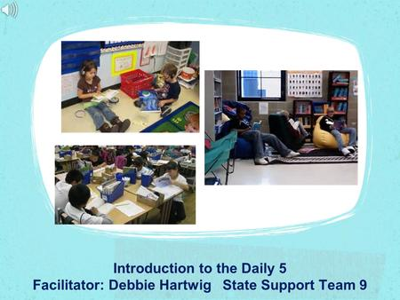 Introduction to the Daily 5 Facilitator: Debbie Hartwig State Support Team 9.